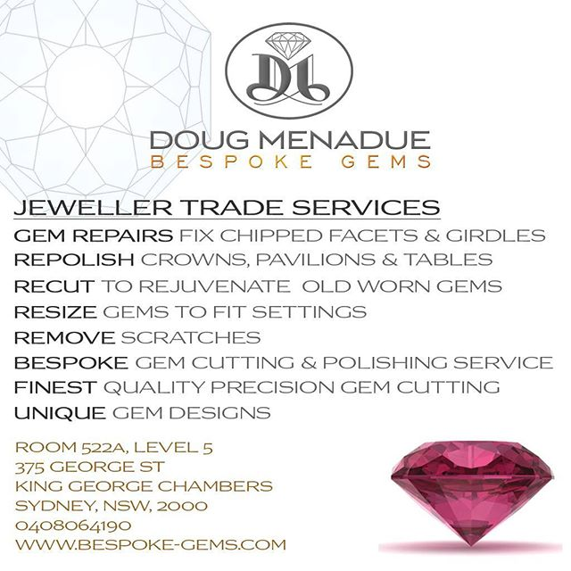 JEWELLER TRADE SERVICES by BESPOKE GEMS. Repairs, repolish, recuts, resize, precision gemcutting and polishing of your rough or mine,  unique gem designs and more. Contact me to discuss your requirements or to collaborate on cutting an amazing one-of-a-kind gem for your next award winning jewel.    DOUG MENADUE :: BESPOKE GEMS  SYDNEY CBD AUSTRALIA  WWW.BESPOKE-GEMS.COM    - Precision Gemcutting and Lapidary Services Located In Sydney Australia